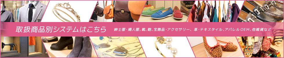 取扱商品別システムはこちら 紳士服・婦人服、靴、鞄、宝飾品・アクセサリー、革・テキスタイル、アパレルOEM、他雑貨など